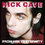 Nick Cave & The Bad Seeds - From Her To Eternity (1984)